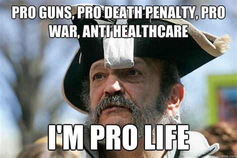 Pro Life Meme - pro guns pro death penalty pro war anti healthcare i m pro life tea party ted quickmeme