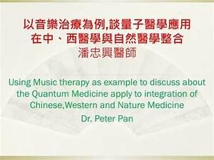 以音樂治療為例,談量子醫學應用在中、西醫學與自然醫學整合 潘忠興醫師 Using Music therapy as ...