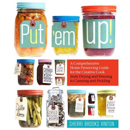 Put 'em Up!  A Comprehensive Home Preserving Guide for