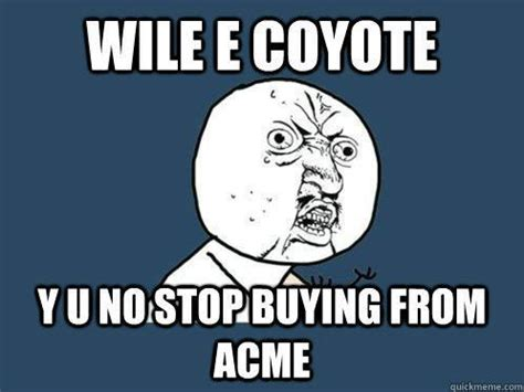 Wile E Coyote Meme - wile e coyote y u no stop buying from acme y u no pinterest quick meme memes and meme