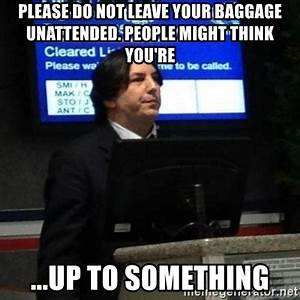 Please do not leave your baggage unattended. People might ...