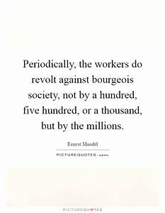 Periodically, the workers do revolt against bourgeois ...