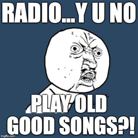 Radio Meme - i don t know why the radio stations play such crap these days imgflip