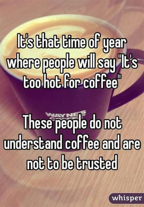 Real coffee isn't like that. Do not trust these folks... It's never too hot for coffee....   Coffee obsession, Coffee quotes ...