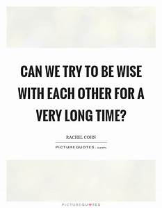 Can we try to be wise with each other for a very long time ...
