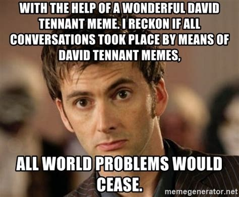 David Tennant Memes - with the help of a wonderful david tennant meme i reckon if all conversations took place by