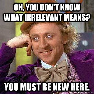 Irrelevant Meme - oh you don t know what irrelevant means you must be new here condescending wonka quickmeme