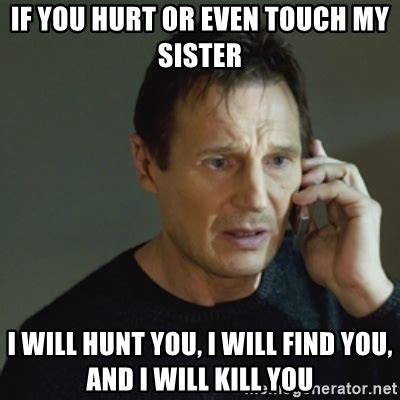 Hurt Meme - if you hurt or even touch my sister i will hunt you i will find you and i will kill you