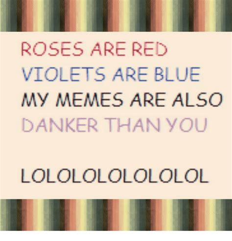 Roses Are Red Violets Are Blue Meme - roses are red violets are blue my memes are also danker than you lololololololol meme on sizzle