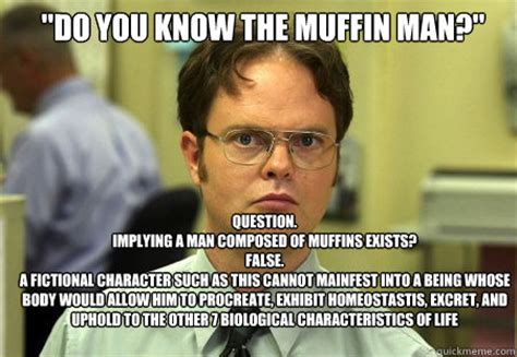 Exhibit Memes - quot do you know the muffin man quot question implying a man composed of muffins exists false a