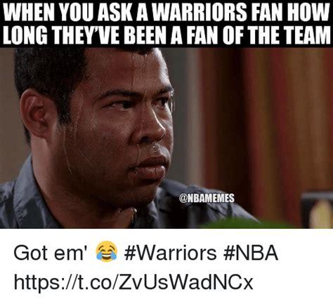 Got Em Meme - when you ask awarriors fan how long they ve been a fan ofthe team onbamemes got em warriors