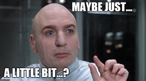 Just Meme - dr evil maybe just a little bit meme imgflip