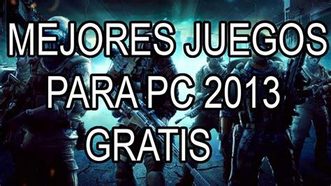 Mejores Juegos Para Pc Gratis 2013 Youtube