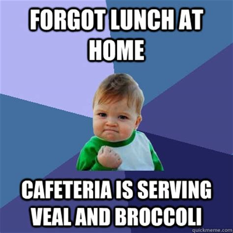 Serving Memes - forgot lunch at home cafeteria is serving veal and broccoli success kid quickmeme