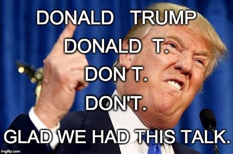 Donald Meme - donald trump donald trump glad we had this talk donald t don t don t image tagged in