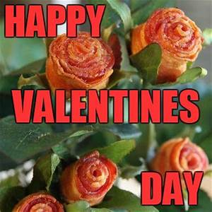 Nothing says Happy Valentines Day like bacon! - Imgflip