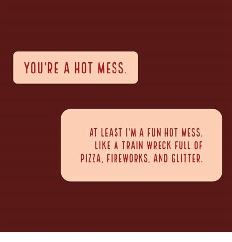 Hot Mess Meme - you re a hot mess at least i m a fun hot mess like a train wreck full of pizza fireworks and