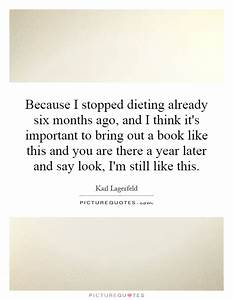 Because I stopped dieting already six months ago, and I ...
