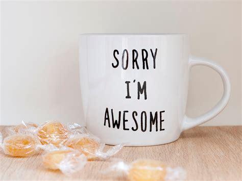 Sorry I'm Awesome Coffee Mug / Funny Coffee Mug / Unique