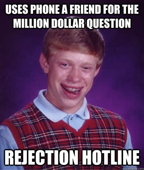 Rejection Meme - uses phone a friend for the million dollar question rejection hotline bad luck brian quickmeme
