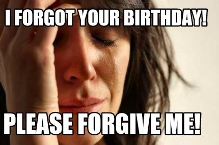 Forgot Your Birthday Meme - meme creator i forgot your birthday please forgive me meme generator at memecreator org