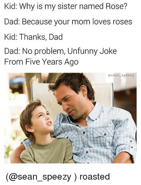 Kid Why Is My Sister Named Rose? Dad Because Your Mom