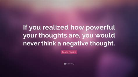 "Peace Pilgrim Quote ""if You Realized How Powerful Your Thoughts Are, You Would Never Think A"