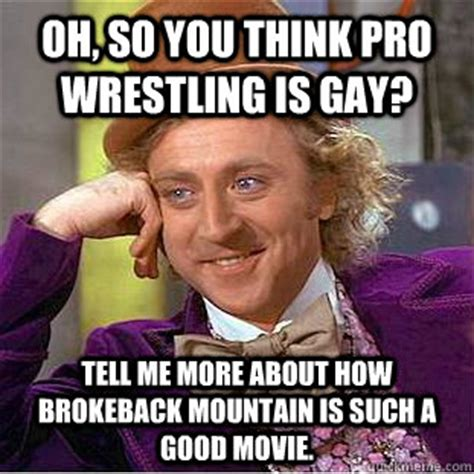 Gay Wrestling Meme - oh so you think pro wrestling is gay tell me more about how brokeback mountain is such a good
