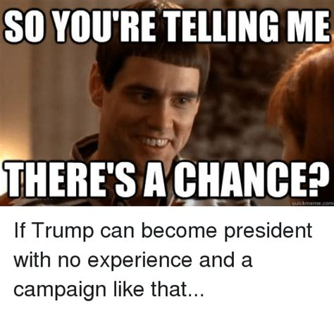 Lick Meme - so youtre telling me there s achance quickmeme com if trump can become president with no