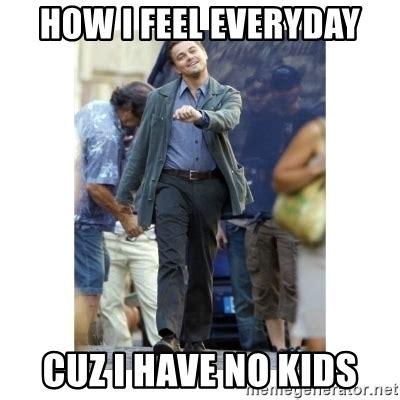 No Kids Meme - how i feel everyday cuz i have no kids leonardo dicaprio walking meme generator