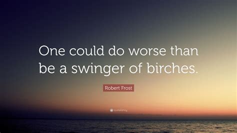 One Could Do Worse Be Birches by Robert Quote One Could Do Worse Than Be A