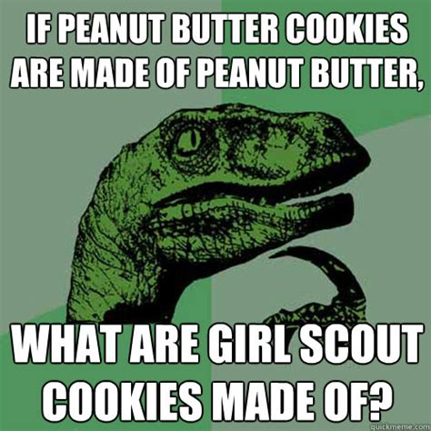 Peanut Butter Meme - if peanut butter cookies are made of peanut butter what are girl scout cookies made of