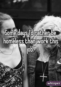 Some days I'd rather be homeless than work this job.