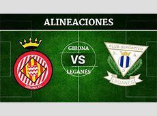 Girona vs Leganés Alineaciones, horario y canal de televisión