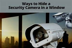 10 Ways To Hide A Security Camera In A Window