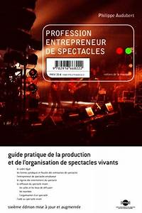 Profession Entrepreneur De Spectacles Guide Pratique De La Production Et De Lor Ganisation De Spectacles Vivants