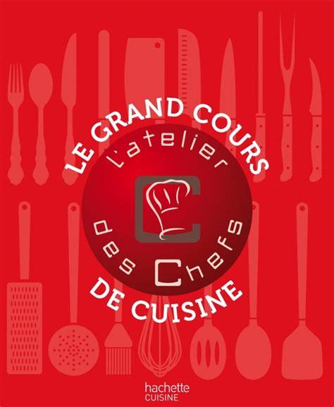 livre cuisine grand chef livre le grand cours de cuisine de l 39 atelier des chefs