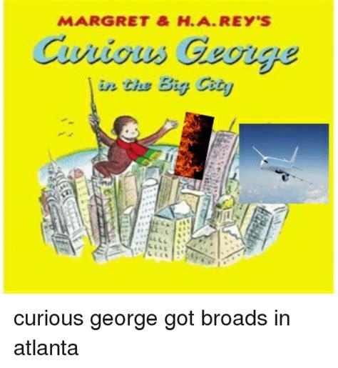 Curious Meme - margret ha rey s in the b curious george got broads in atlanta rey meme on sizzle