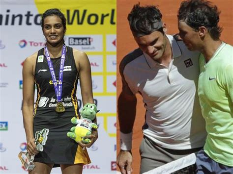 Sindhu latest news | Rafael Nadal and Roger Federer are ...