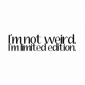 I'm not weird, I'm limited edition   Words   Pinterest