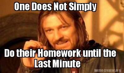 Last Minute Meme - meme creator one does not simply do their homework until the last minute meme generator at
