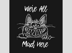 We're All Mad Here Cheshire Cat Alice in Wonderland