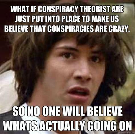 Conspiracy Theorist Meme - conspiracy keanu memes quickmeme