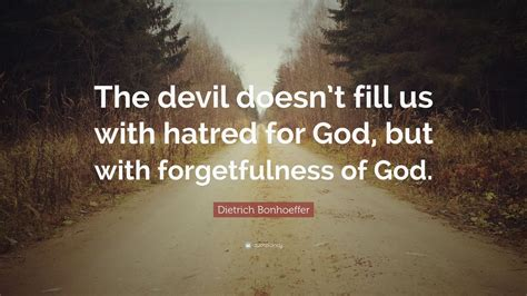 """Be the type of person that when your feet touch the after all, even the devil believes that god exists. Dietrich Bonhoeffer Quote: """"The devil doesn't fill us with hatred for God, but with ..."""
