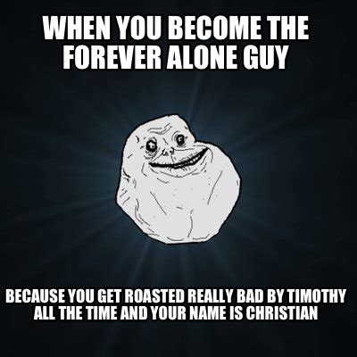 Forever Alone Meme Generator - meme creator when you become the forever alone guy because you get roasted really bad by timo
