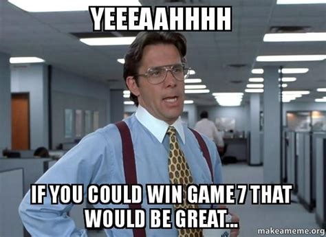 Office Space That Would Be Great Meme - yeeeaahhhh if you could win game 7 that would be great
