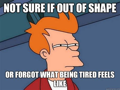 Being Tired Meme - not sure if out of shape or forgot what being tired feels like misc quickmeme