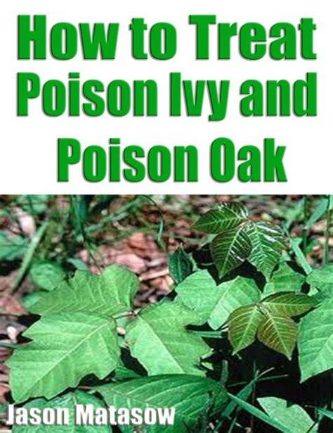 how to kill poison oak how to treat poison ivy and poison oak by jason matasow