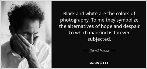robert frank quote black  white   colors