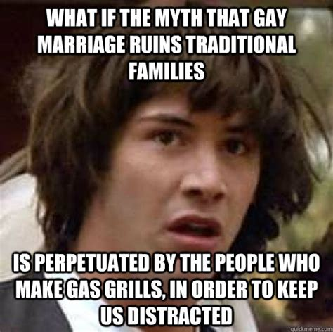 Traditional Marriage Meme - what if the myth that gay marriage ruins traditional families is perpetuated by the people who